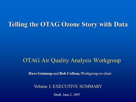 OTAG Air Quality Analysis Workgroup Volume I: EXECUTIVE SUMMARY Dave Guinnup and Bob Collom, Workgroup co-chair Telling the OTAG Ozone Story with Data.