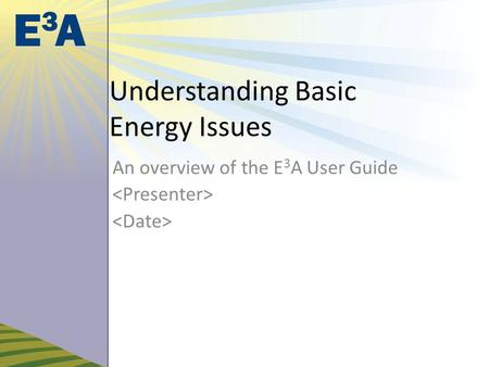 Understanding Basic Energy Issues An overview of the E 3 A User Guide.
