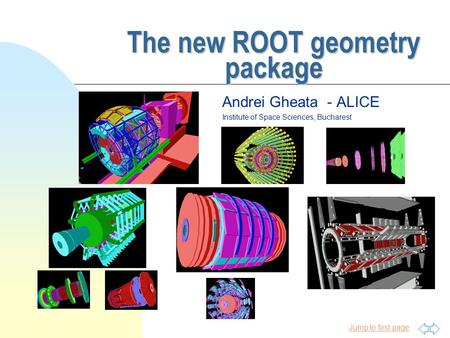 Jump to first page The new ROOT geometry package Andrei Gheata - ALICE Institute of Space Sciences, Bucharest.