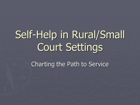 Self-Help in Rural/Small Court Settings Charting the Path to Service.