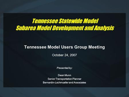 Tennessee Statewide Model Subarea Model Development and Analysis Tennessee Model Users Group Meeting October 24, 2007 Presented by: Dean Munn Senior Transportation.