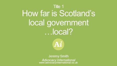 I Title 1 How far is Scotland's local government …local? www.advocacyinternational.co.uk Jeremy Smith Advocacy International.
