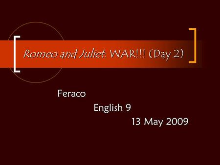 Romeo and Juliet: WAR!!! (Day 2) Feraco English 9 English 9 13 May 2009.