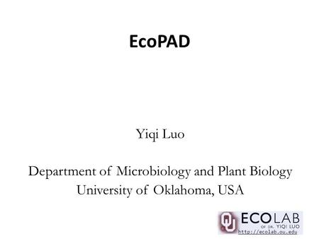 Yiqi Luo Department of Microbiology and Plant Biology University of Oklahoma, USA  EcoPAD.