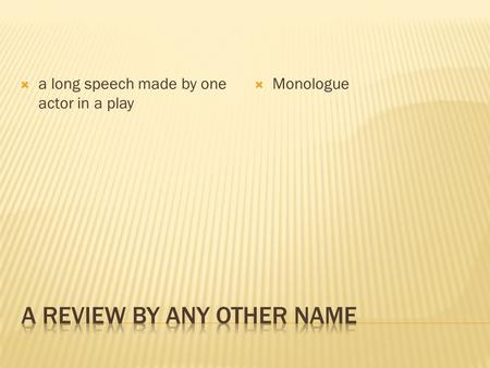  a long speech made by one actor in a play  Monologue.