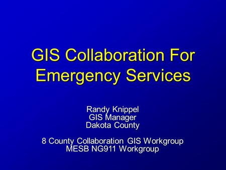 GIS Collaboration For Emergency Services Randy Knippel GIS Manager Dakota County 8 County Collaboration GIS Workgroup MESB NG911 Workgroup.