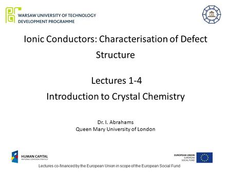 Ionic Conductors: Characterisation of Defect Structure Lectures 1-4 Introduction to Crystal Chemistry Dr. I. Abrahams Queen Mary University of London Lectures.