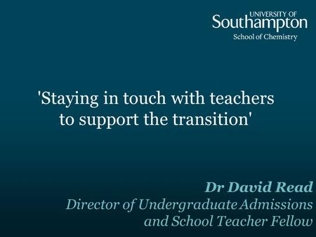 'Staying in touch with teachers to support the transition' Dr David Read Director of Undergraduate Admissions and School Teacher Fellow.