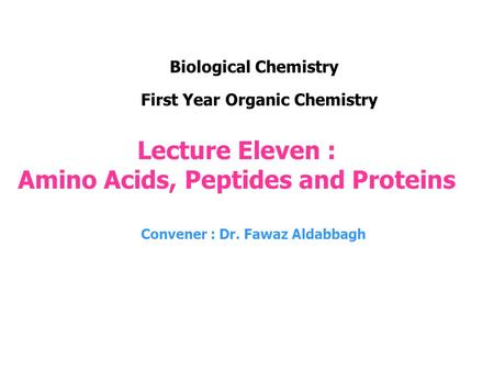 Lecture Eleven : Amino Acids, Peptides and Proteins Convener : Dr. Fawaz Aldabbagh First Year Organic Chemistry Biological Chemistry.