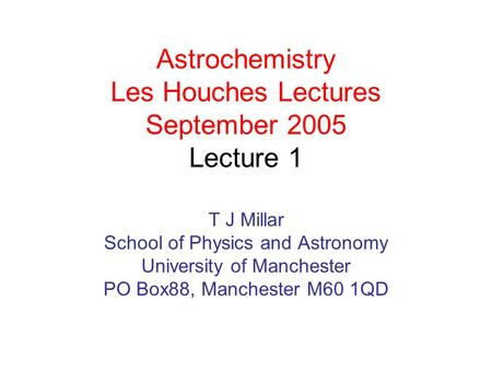 Astrochemistry Les Houches Lectures September 2005 Lecture 1 T J Millar School of Physics and Astronomy University of Manchester PO Box88, Manchester M60.