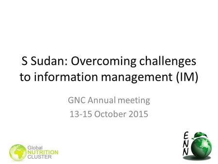 S Sudan: Overcoming challenges to information management (IM) GNC Annual meeting 13-15 October 2015.