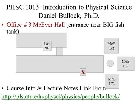 PHSC 1013: Introduction to Physical Science Daniel Bullock, Ph.D. Office # 3 McEver Hall (entrance near BIG fish tank) Course Info & Lecture Notes Link.