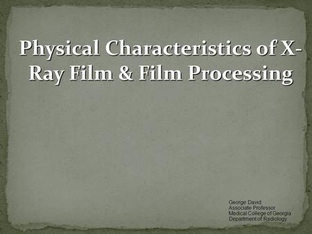 Physical Characteristics of X- Ray Film & Film Processing George David Associate Professor Medical College of Georgia Department of Radiology.