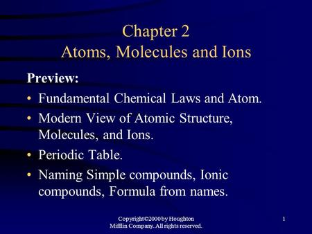 Copyright©2000 by Houghton Mifflin Company. All rights reserved. 1 Chapter 2 Atoms, Molecules and Ions Preview: Fundamental Chemical Laws and Atom. Modern.
