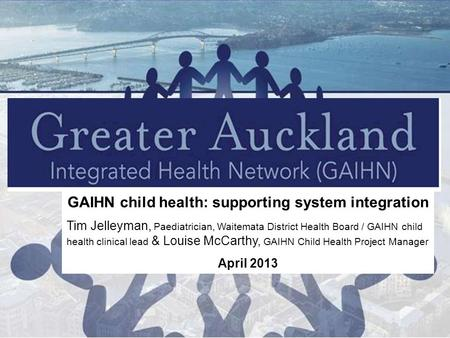 GAIHN child health: supporting system integration Tim Jelleyman, Paediatrician, Waitemata District Health Board / GAIHN child health clinical lead & Louise.