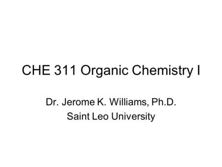 CHE 311 Organic Chemistry I Dr. Jerome K. Williams, Ph.D. Saint Leo University.