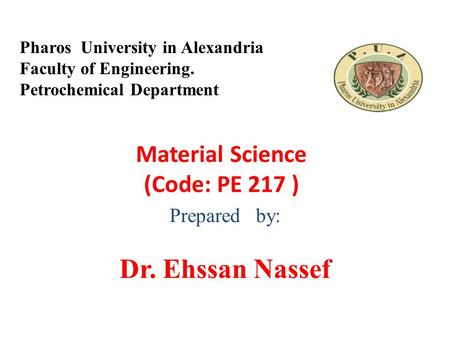 Material Science (Code: PE 217 ) Prepared by: Dr. Ehssan Nassef Pharos University in Alexandria Faculty of Engineering. Petrochemical Department.