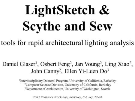 Tools for rapid architectural lighting analysis Daniel Glaser 1, Osbert Feng 2, Jan Voung 2, Ling Xiao 2, John Canny 2, Ellen Yi-Luen Do 3 2003 Radiance.