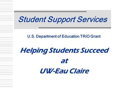 Student Support Services U.S. Department of Education TRiO Grant Helping Students Succeed at UW-Eau Claire U.S. Department of Education TRiO Grant Helping.
