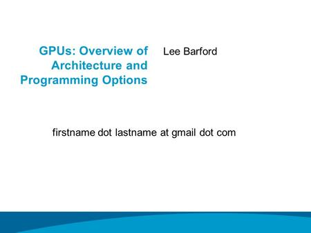 GPUs: Overview of Architecture and Programming Options Lee Barford firstname dot lastname at gmail dot com.