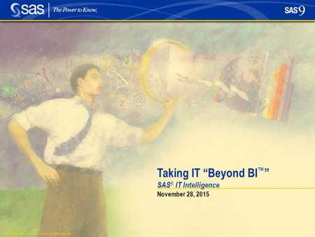 "Copyright © 2004, SAS Institute Inc. All rights reserved. SAS ® IT Intelligence Taking IT ""Beyond BI ™ "" November 28, 2015."