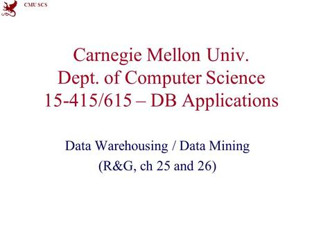 CMU SCS Carnegie Mellon Univ. Dept. of Computer Science 15-415/615 – DB Applications Data Warehousing / Data Mining (R&G, ch 25 and 26)