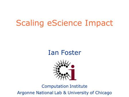 Ian Foster Computation Institute Argonne National Lab & University of Chicago Scaling eScience Impact.