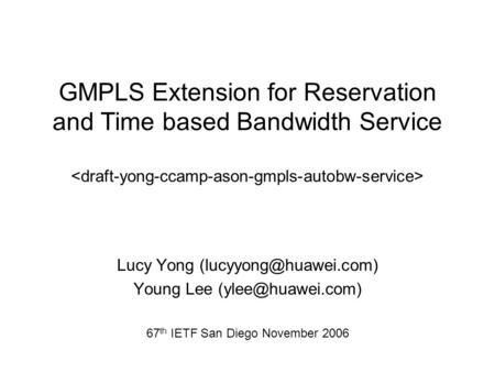 Lucy Yong Young Lee 67 th IETF San Diego November 2006 GMPLS Extension for Reservation and Time based Bandwidth.