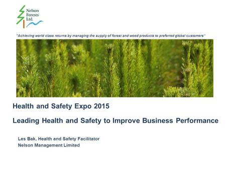 """Achieving world class returns by managing the supply of forest and wood products to preferred global customers"" Health and Safety Expo 2015 Leading Health."