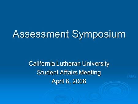 Assessment Symposium California Lutheran University Student Affairs Meeting April 6, 2006.