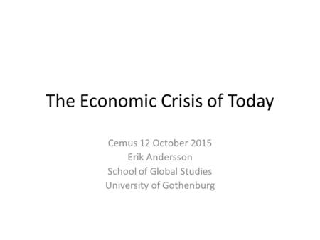 The Economic Crisis of Today Cemus 12 October 2015 Erik Andersson School of Global Studies University of Gothenburg.