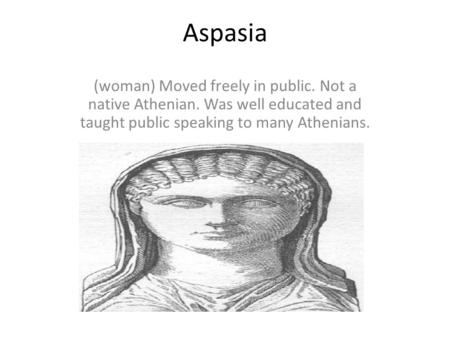 Aspasia (woman) Moved freely in public. Not a native Athenian. Was well educated and taught public speaking to many Athenians.