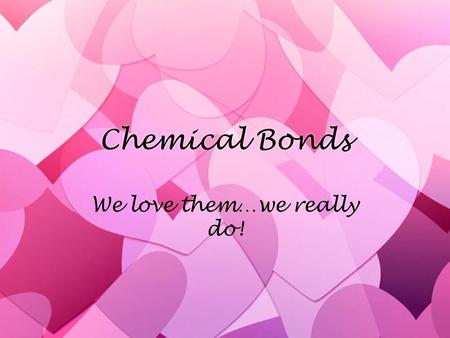 Chemical Bonds We love them…we really do!. Exactly what are chemical bonds??? »Defined as: a mutual electrical attraction between the nuclei and valence.