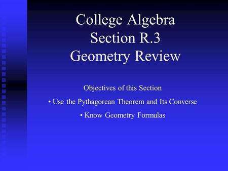 College Algebra Section R.3 Geometry Review Objectives of this Section Use the Pythagorean Theorem and Its Converse Know Geometry Formulas.