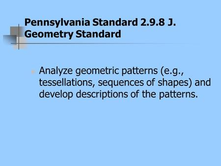 Pennsylvania Standard 2.9.8 J. Geometry Standard Analyze geometric patterns (e.g., tessellations, sequences of shapes) and develop descriptions of the.