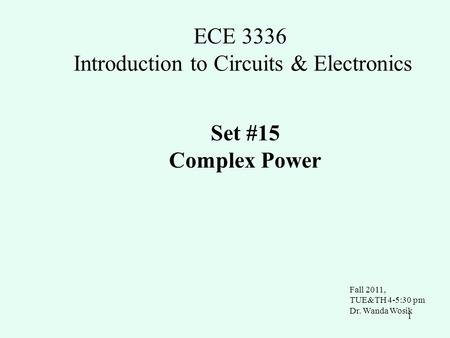 1 ECE 3336 Introduction to Circuits & Electronics Set #15 Complex Power Fall 2011, TUE&TH 4-5:30 pm Dr. Wanda Wosik.