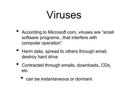 "Viruses According to Microsoft.com, viruses are ""small software programs...that interfere with computer operation"" Harm data, spread to others through."