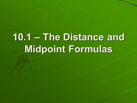 10.1 – The Distance and Midpoint Formulas. Geometry Review What is the difference between the symbols AB and AB? segment from A to B The length of the.