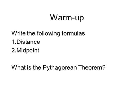 Warm-up Write the following formulas 1.Distance 2.Midpoint What is the Pythagorean Theorem?