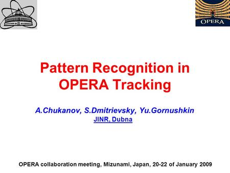 Pattern Recognition in OPERA Tracking A.Chukanov, S.Dmitrievsky, Yu.Gornushkin OPERA collaboration meeting, Mizunami, Japan, 20-22 of January 2009 JINR,