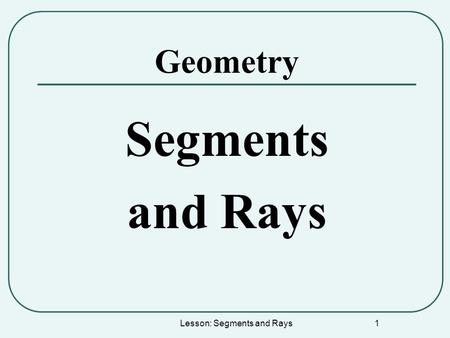 Lesson: Segments and Rays 1 Geometry Segments and Rays.