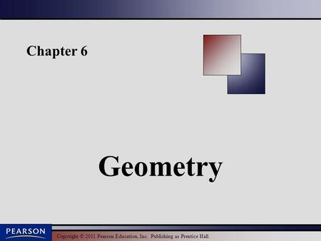 Copyright © 2011 Pearson Education, Inc. Publishing as Prentice Hall. Chapter 6 Geometry.