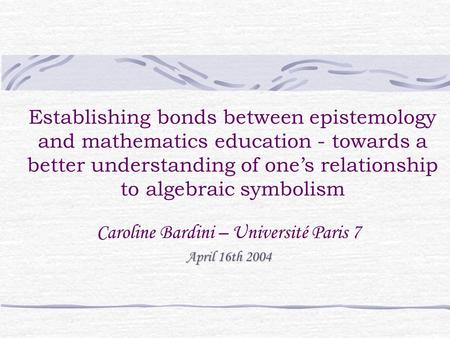 Establishing bonds between epistemology and mathematics education - towards a better understanding of one's relationship to algebraic symbolism Caroline.