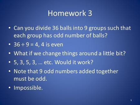 Homework 3 Can you divide 36 balls into 9 groups such that each group has odd number of balls? 36 ÷ 9 = 4, 4 is even What if we change things around a.