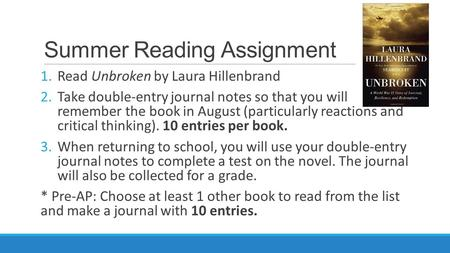 Summer Reading Assignment 1.Read Unbroken by Laura Hillenbrand 2.Take double-entry journal notes so that you will remember the book in August (particularly.