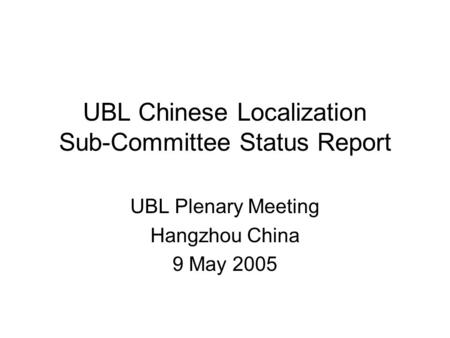 UBL Chinese Localization Sub-Committee Status Report UBL Plenary Meeting Hangzhou China 9 May 2005.