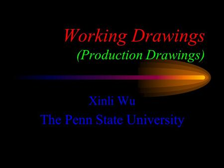 Working Drawings (Production Drawings) Xinli Wu The Penn State University.