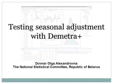 Testing seasonal adjustment with Demetra+ Dovnar Olga Alexandrovna The National Statistical Committee, Republic of Belarus.