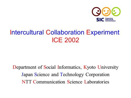 Intercultural Collaboration Experiment ICE 2002 Department of Social Informatics, Kyoto University Japan Science and Technology Corporation NTT Communication.