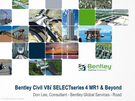 © 2014 Bentley Systems, Incorporated Bentley Civil V8 i SELECTseries 4 MR1 & Beyond Don Lee, Consultant - Bentley Global Services - Road.